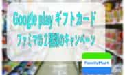 Google playギフトカード ファミマ